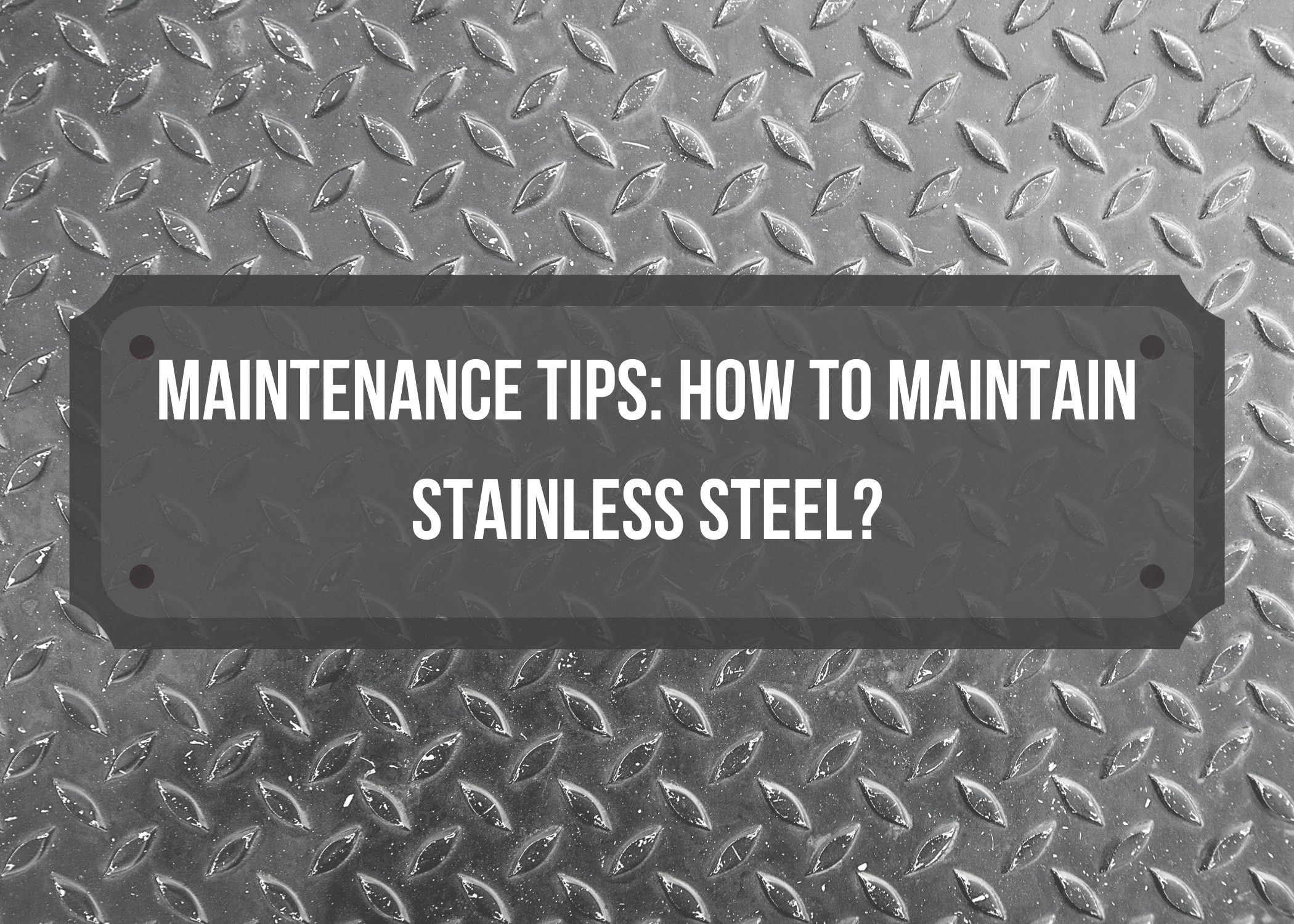 Maintenance Tips: How to Maintain Stainless Steel?