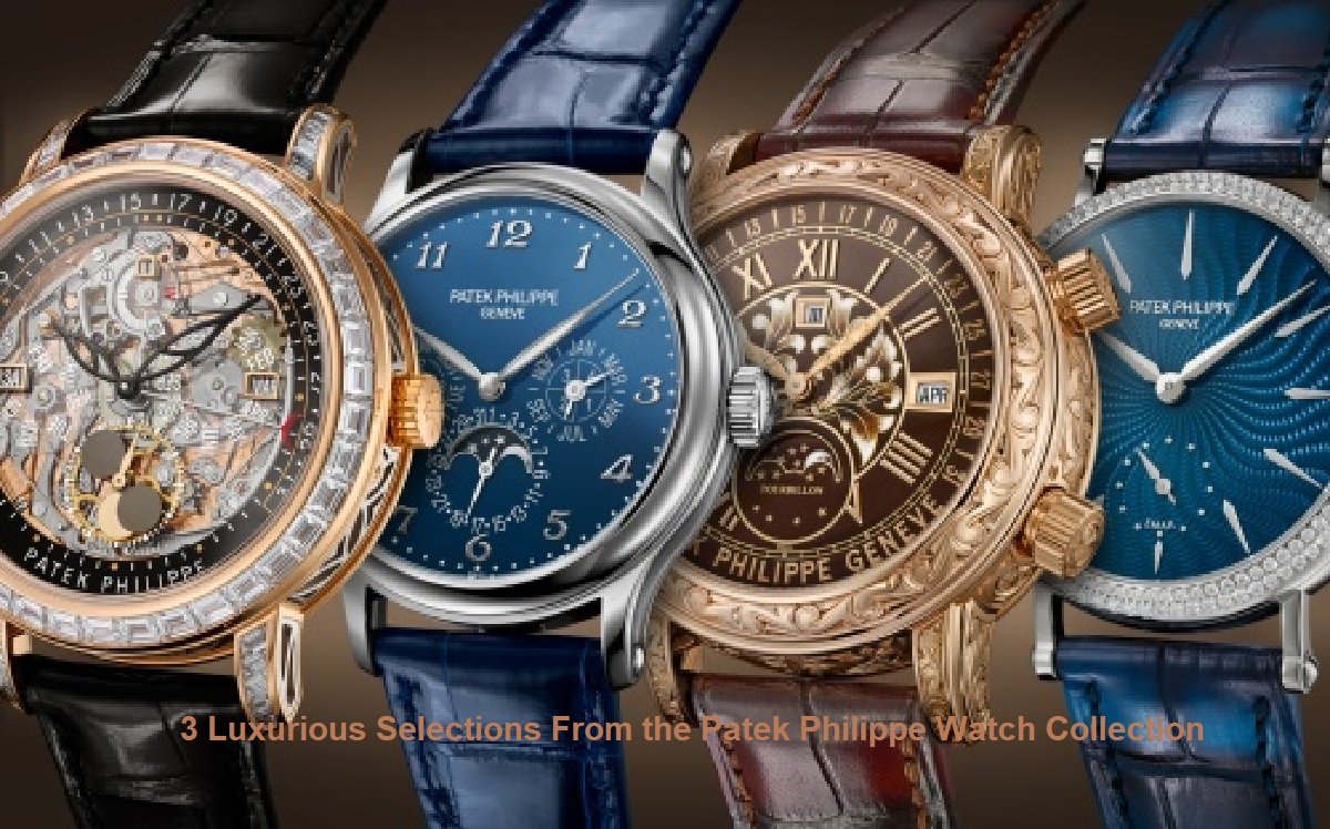 3 Luxurious Selections From the Patek Philippe Watch Collection