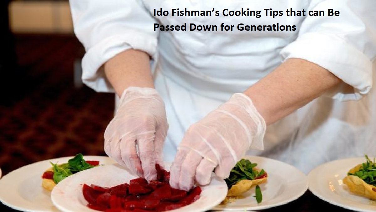 Ido Fishman's Cooking Tips that can Be Passed Down for Generations